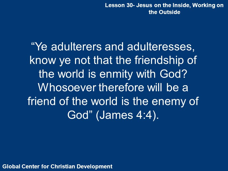 Global Center for Christian Development Lesson 30- Jesus on the Inside, Working on the Outside Ye adulterers and adulteresses, know ye not that the friendship of the world is enmity with God.