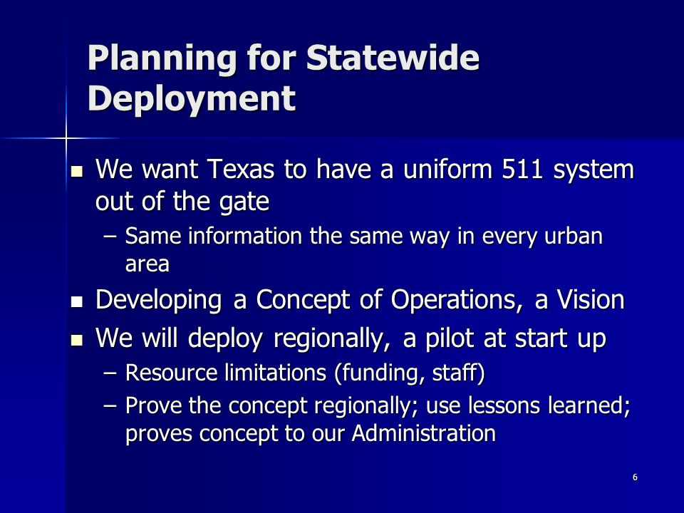 6 Planning for Statewide Deployment We want Texas to have a uniform 511 system out of the gate We want Texas to have a uniform 511 system out of the gate –Same information the same way in every urban area Developing a Concept of Operations, a Vision Developing a Concept of Operations, a Vision We will deploy regionally, a pilot at start up We will deploy regionally, a pilot at start up –Resource limitations (funding, staff) –Prove the concept regionally; use lessons learned; proves concept to our Administration
