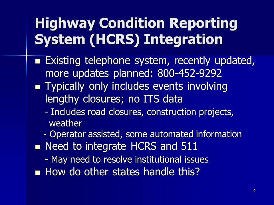 9 Highway Condition Reporting System (HCRS) Integration Existing telephone system, recently updated, Existing telephone system, recently updated, more updates planned: Typically only includes events involving Typically only includes events involving lengthy closures; no ITS data - Includes road closures, construction projects, - Includes road closures, construction projects, weather weather - Operator assisted, some automated information - Operator assisted, some automated information Need to integrate HCRS and 511 Need to integrate HCRS and May need to resolve institutional issues - May need to resolve institutional issues How do other states handle this.