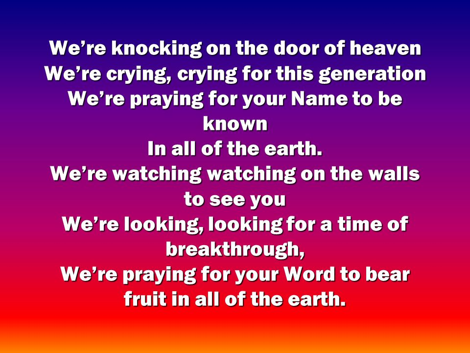 Were knocking on the door of heaven Were crying, crying for this generation Were praying for your Name to be known In all of the earth.