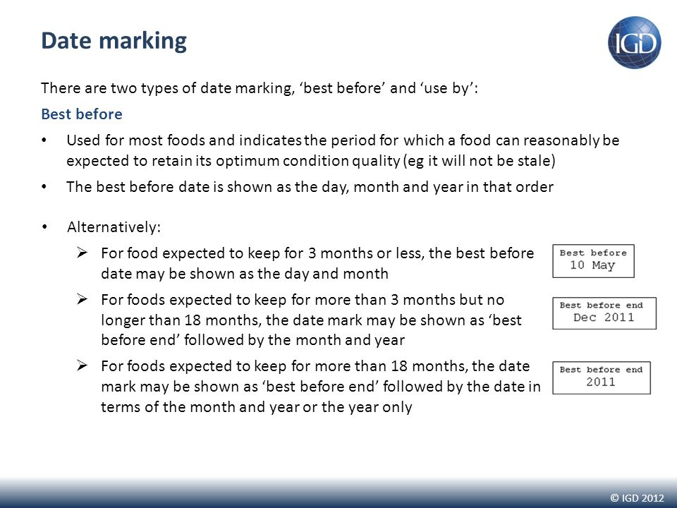 © IGD 2012 Date marking There are two types of date marking, best before and use by: Best before Used for most foods and indicates the period for which a food can reasonably be expected to retain its optimum condition quality (eg it will not be stale) The best before date is shown as the day, month and year in that order Alternatively: For food expected to keep for 3 months or less, the best before date may be shown as the day and month For foods expected to keep for more than 3 months but no longer than 18 months, the date mark may be shown as best before end followed by the month and year For foods expected to keep for more than 18 months, the date mark may be shown as best before end followed by the date in terms of the month and year or the year only