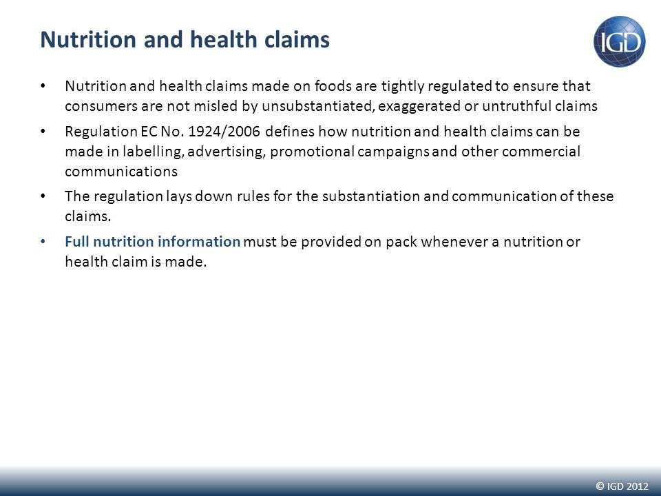 © IGD 2012 Nutrition and health claims Nutrition and health claims made on foods are tightly regulated to ensure that consumers are not misled by unsubstantiated, exaggerated or untruthful claims Regulation EC No.