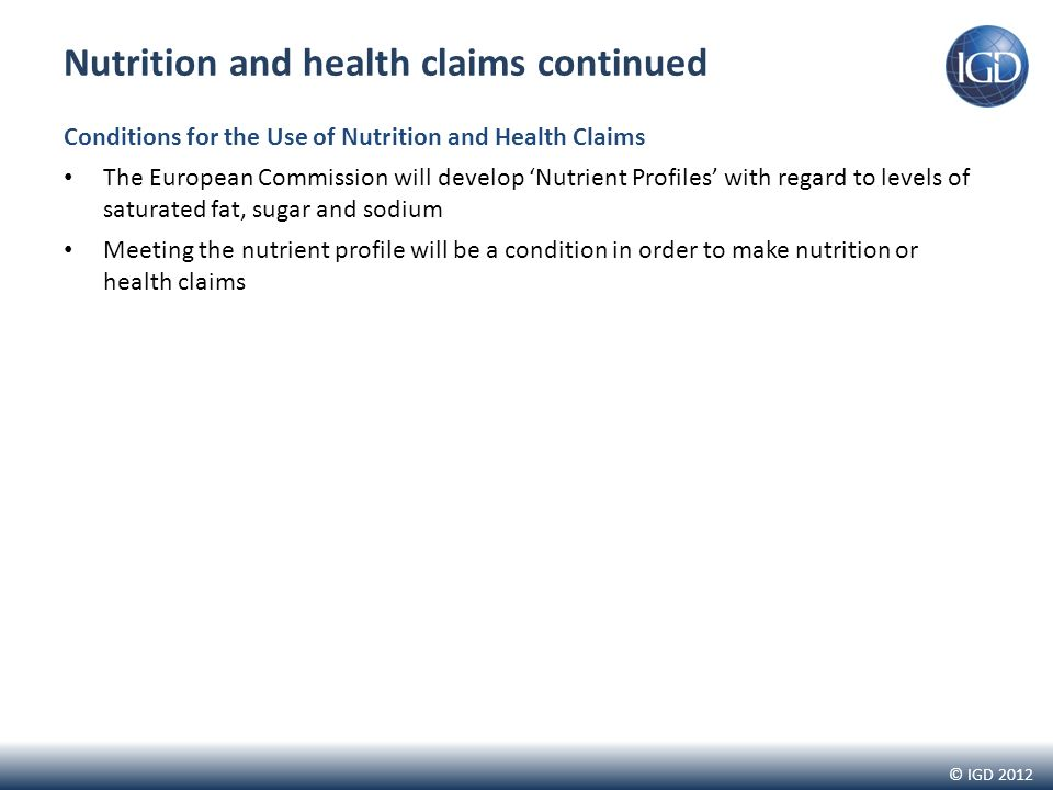 © IGD 2012 Nutrition and health claims continued Conditions for the Use of Nutrition and Health Claims The European Commission will develop Nutrient Profiles with regard to levels of saturated fat, sugar and sodium Meeting the nutrient profile will be a condition in order to make nutrition or health claims
