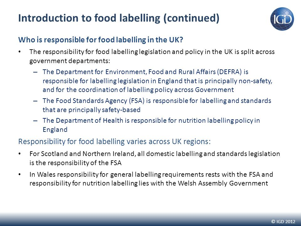 © IGD 2012 Introduction to food labelling (continued) Who is responsible for food labelling in the UK.