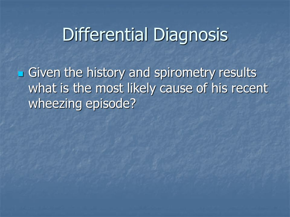 Differential Diagnosis Given the history and spirometry results what is the most likely cause of his recent wheezing episode.