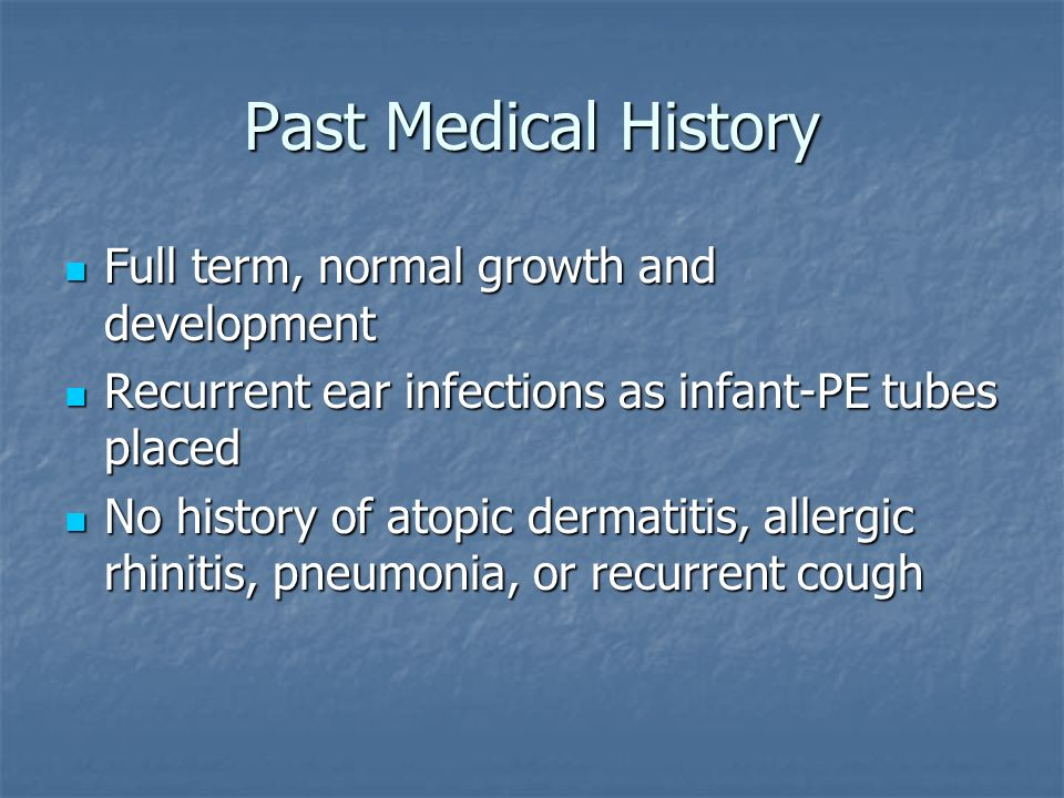 Past Medical History Full term, normal growth and development Full term, normal growth and development Recurrent ear infections as infant-PE tubes placed Recurrent ear infections as infant-PE tubes placed No history of atopic dermatitis, allergic rhinitis, pneumonia, or recurrent cough No history of atopic dermatitis, allergic rhinitis, pneumonia, or recurrent cough