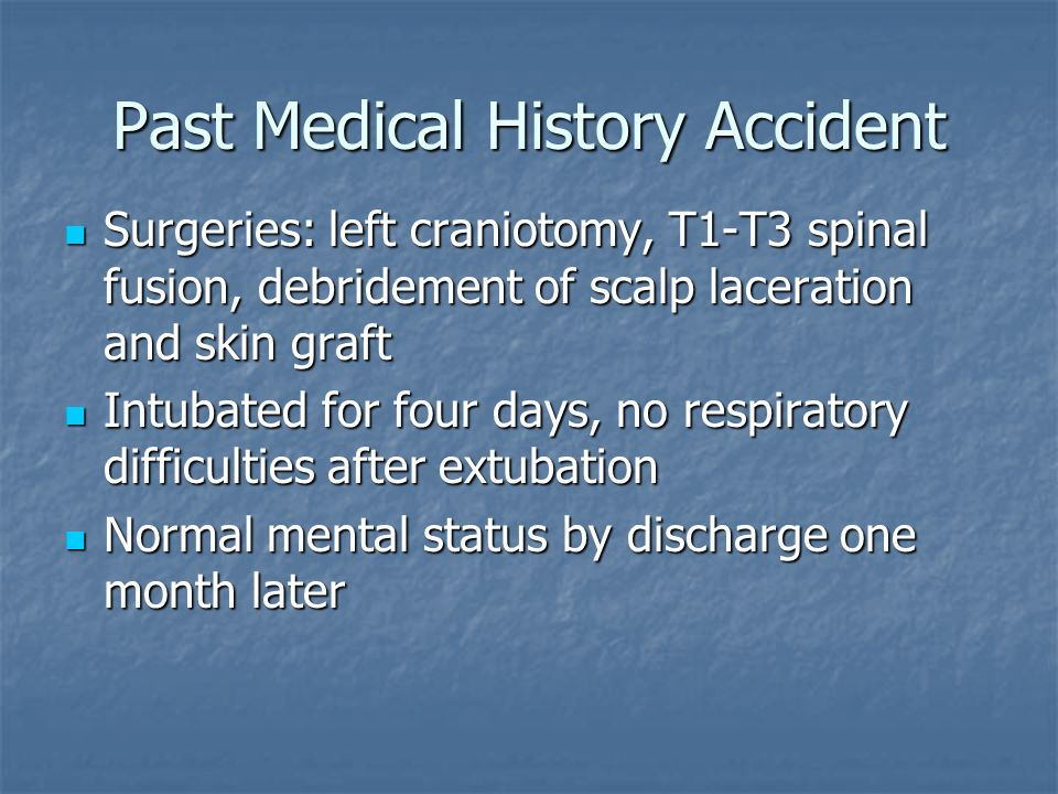 Past Medical History Accident Surgeries: left craniotomy, T1-T3 spinal fusion, debridement of scalp laceration and skin graft Surgeries: left craniotomy, T1-T3 spinal fusion, debridement of scalp laceration and skin graft Intubated for four days, no respiratory difficulties after extubation Intubated for four days, no respiratory difficulties after extubation Normal mental status by discharge one month later Normal mental status by discharge one month later