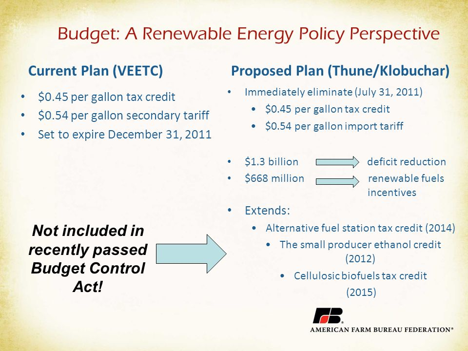 Budget: A Renewable Energy Policy Perspective Current Plan (VEETC) $0.45 per gallon tax credit $0.54 per gallon secondary tariff Set to expire December 31, 2011 Proposed Plan (Thune/Klobuchar) Immediately eliminate (July 31, 2011) $0.45 per gallon tax credit $0.54 per gallon import tariff $1.3 billion deficit reduction $668 million renewable fuels incentives Extends: Alternative fuel station tax credit (2014) The small producer ethanol credit (2012) Cellulosic biofuels tax credit (2015) Not included in recently passed Budget Control Act!