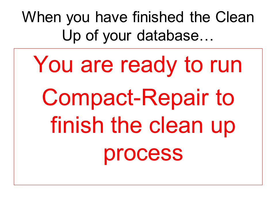 When you have finished the Clean Up of your database… You are ready to run Compact-Repair to finish the clean up process