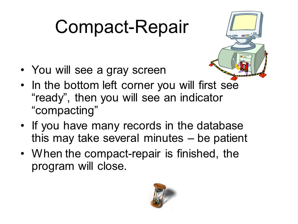 Compact-Repair You will see a gray screen In the bottom left corner you will first see ready, then you will see an indicator compacting If you have many records in the database this may take several minutes – be patient When the compact-repair is finished, the program will close.