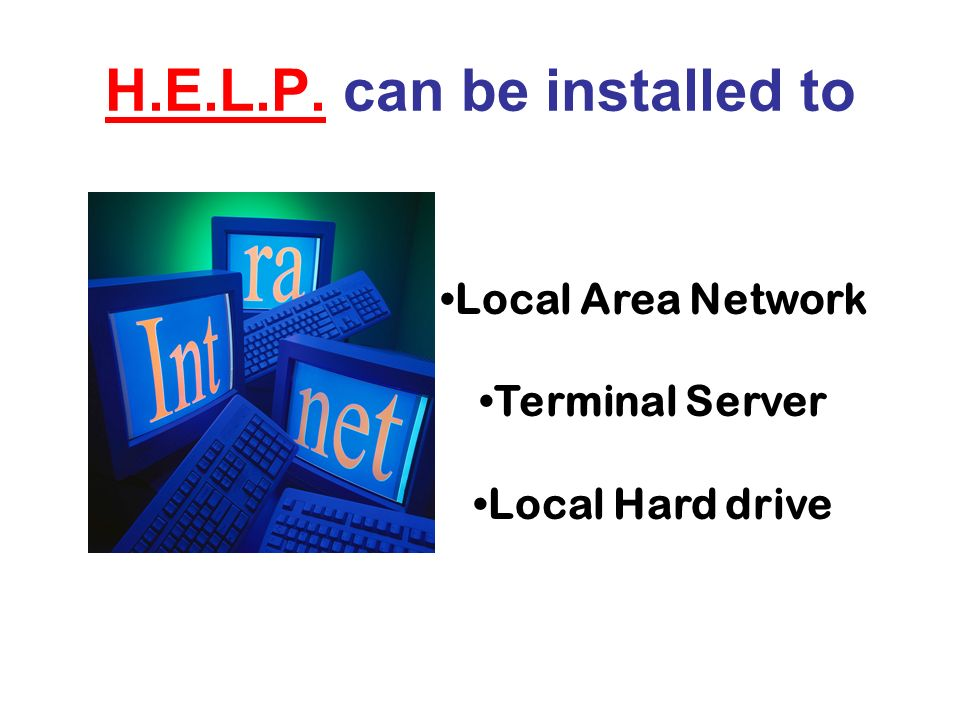 H.E.L.P. can be installed to Local Area Network Terminal Server Local Hard drive