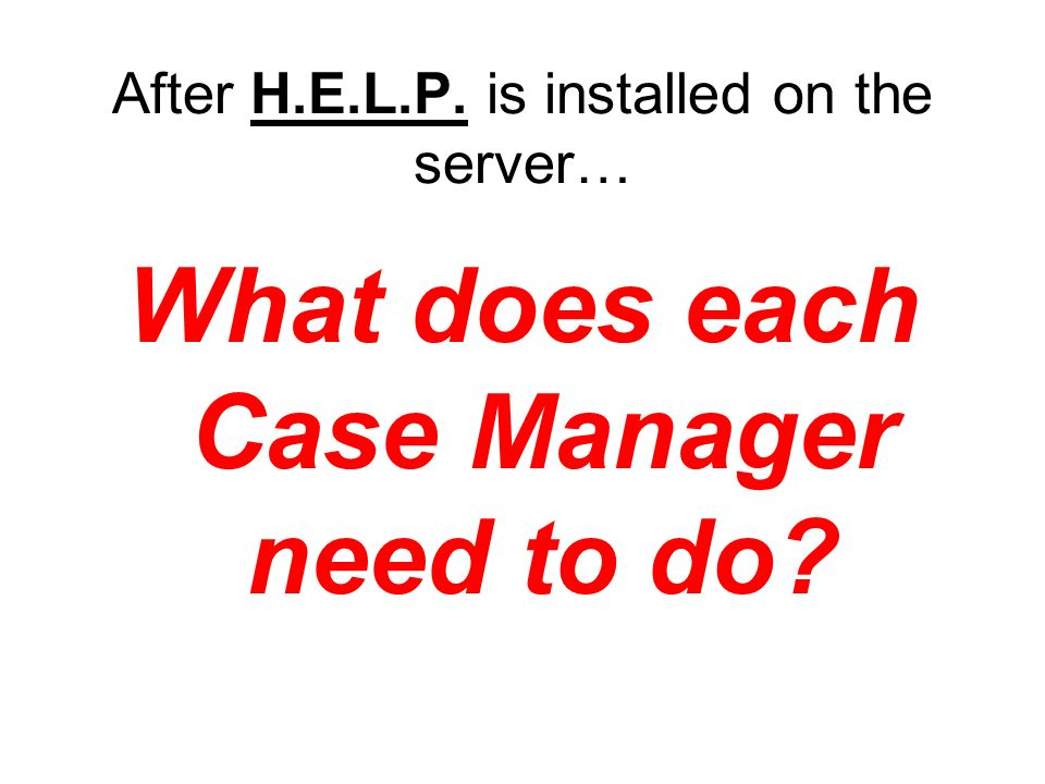After H.E.L.P. is installed on the server… What does each Case Manager need to do