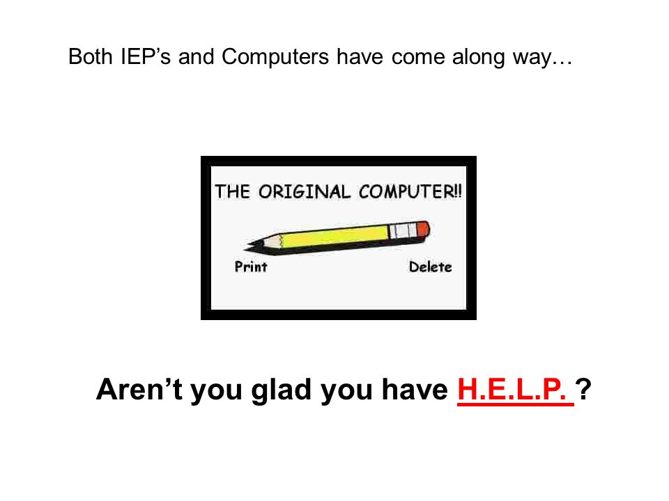 Arent you glad you have H.E.L.P. Both IEPs and Computers have come along way…