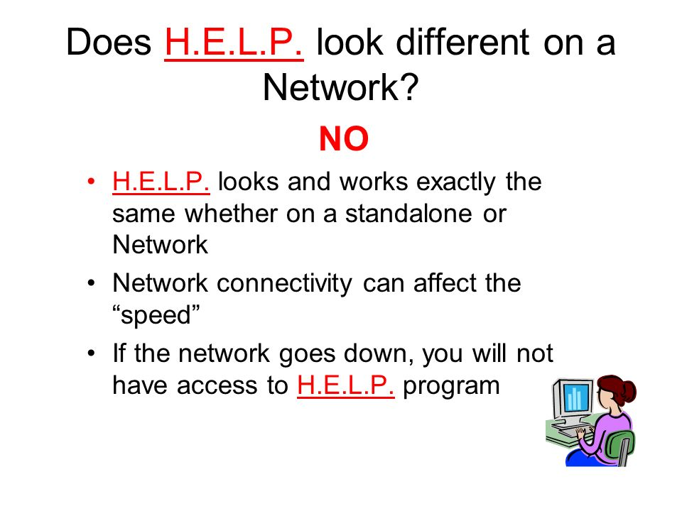 Does H.E.L.P. look different on a Network. NO H.E.L.P.