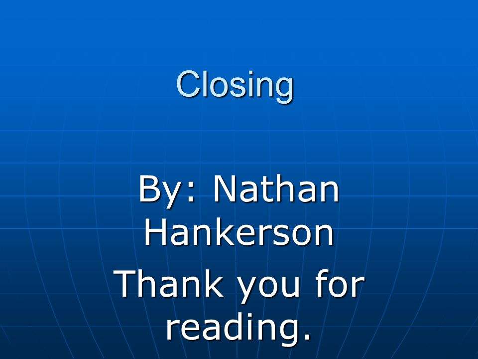 Closing By: Nathan Hankerson Thank you for reading.