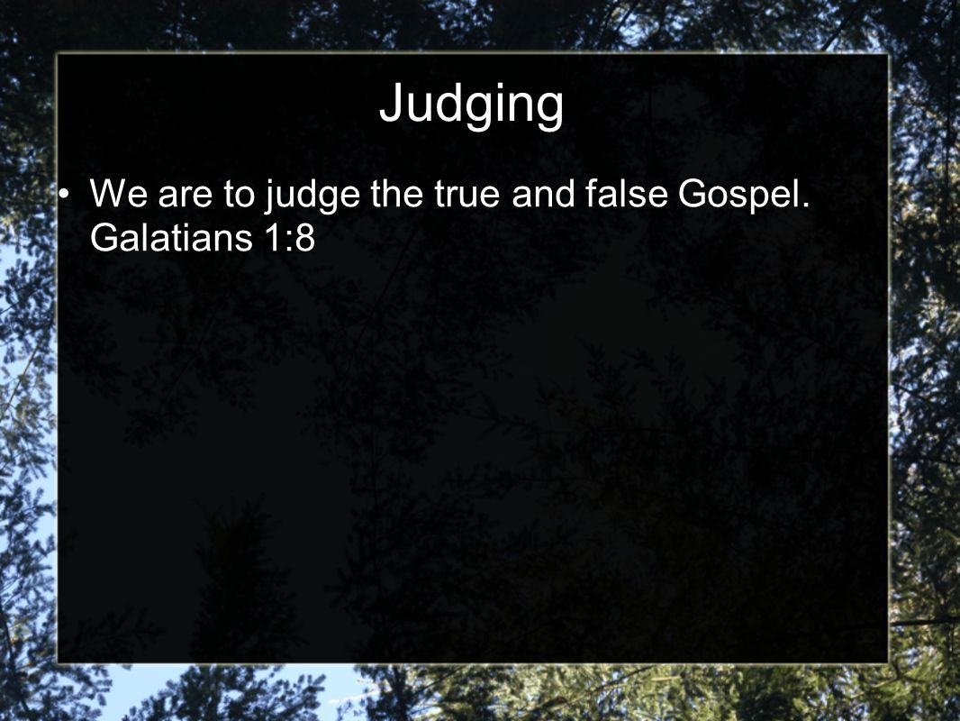 Judging We are to judge the true and false Gospel. Galatians 1:8