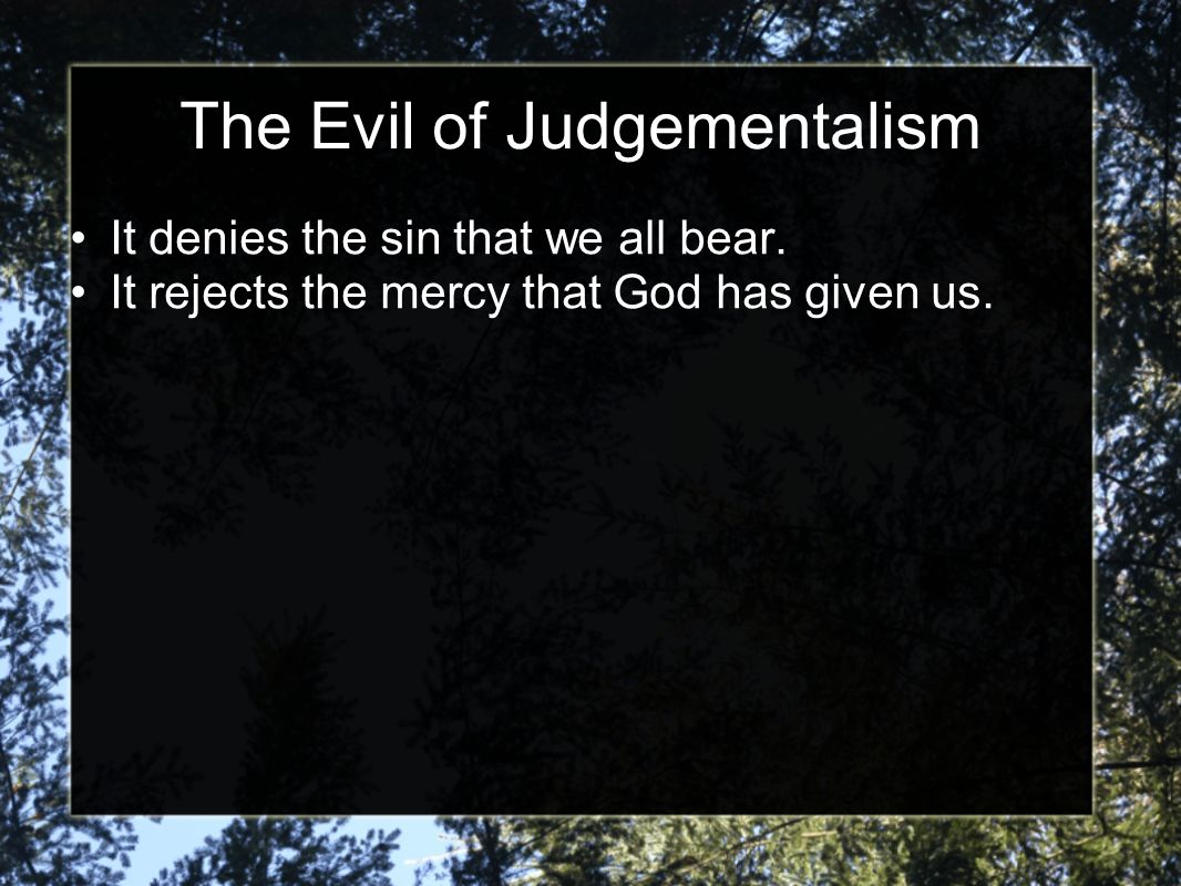 The Evil of Judgementalism It denies the sin that we all bear.