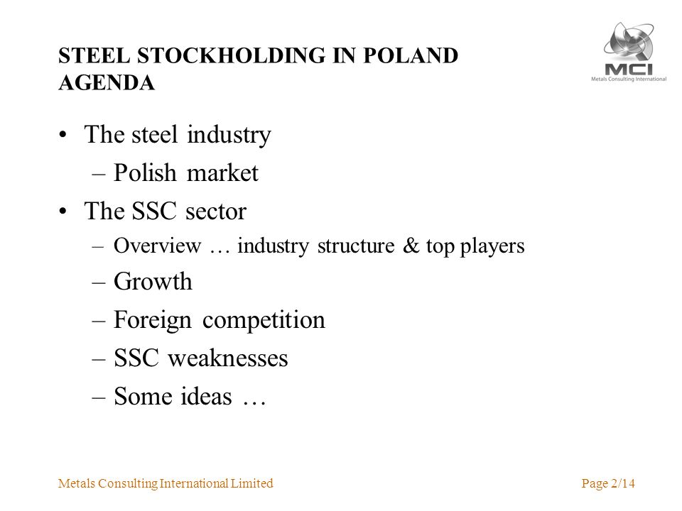 Metals Consulting International LimitedPage 2/14 STEEL STOCKHOLDING IN POLAND AGENDA The steel industry –Polish market The SSC sector –Overview … industry structure & top players –Growth –Foreign competition –SSC weaknesses –Some ideas …