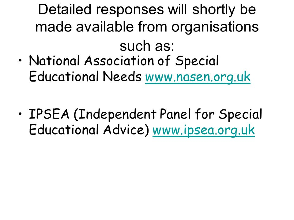Detailed responses will shortly be made available from organisations such as: National Association of Special Educational Needs   IPSEA (Independent Panel for Special Educational Advice)
