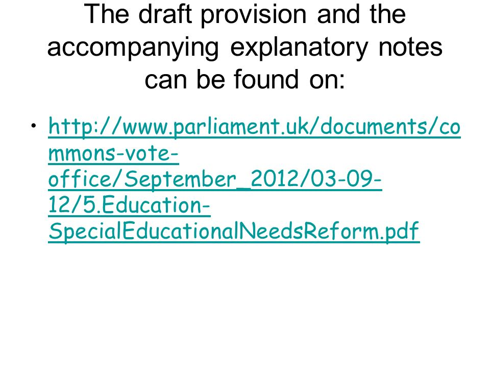 The draft provision and the accompanying explanatory notes can be found on:   mmons-vote- office/September_2012/ /5.Education- SpecialEducationalNeedsReform.pdf   mmons-vote- office/September_2012/ /5.Education- SpecialEducationalNeedsReform.pdf