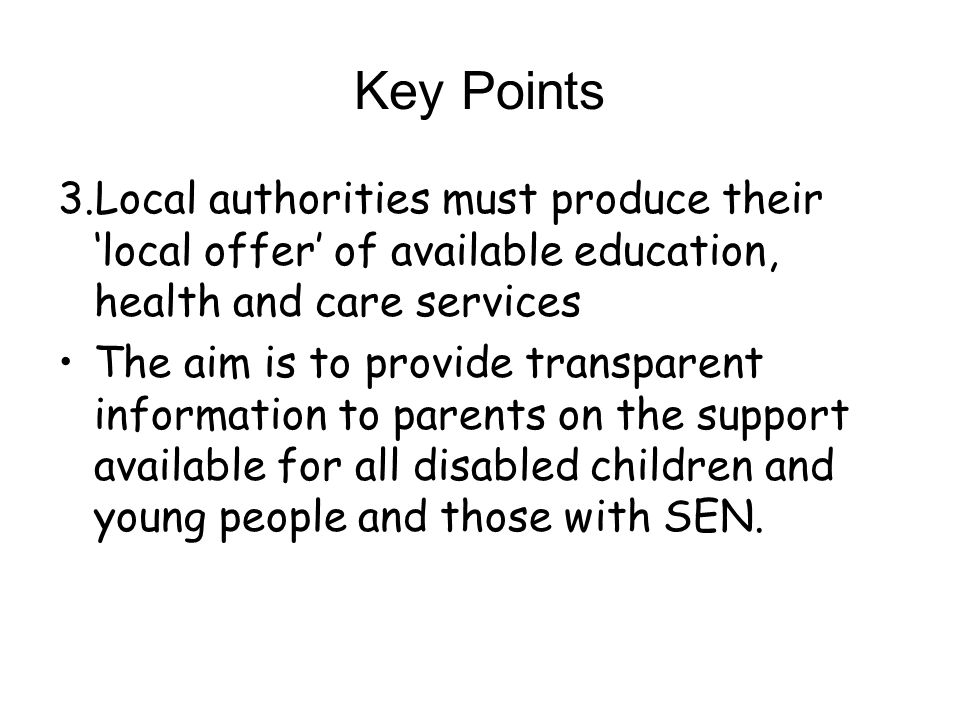 Key Points 3.Local authorities must produce their local offer of available education, health and care services The aim is to provide transparent information to parents on the support available for all disabled children and young people and those with SEN.