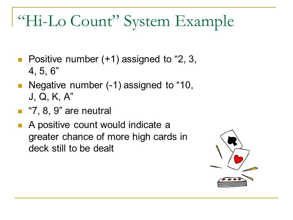 Hi-Lo Count System Example Positive number (+1) assigned to 2, 3, 4, 5, 6 Negative number (-1) assigned to 10, J, Q, K, A 7, 8, 9 are neutral A positive count would indicate a greater chance of more high cards in deck still to be dealt