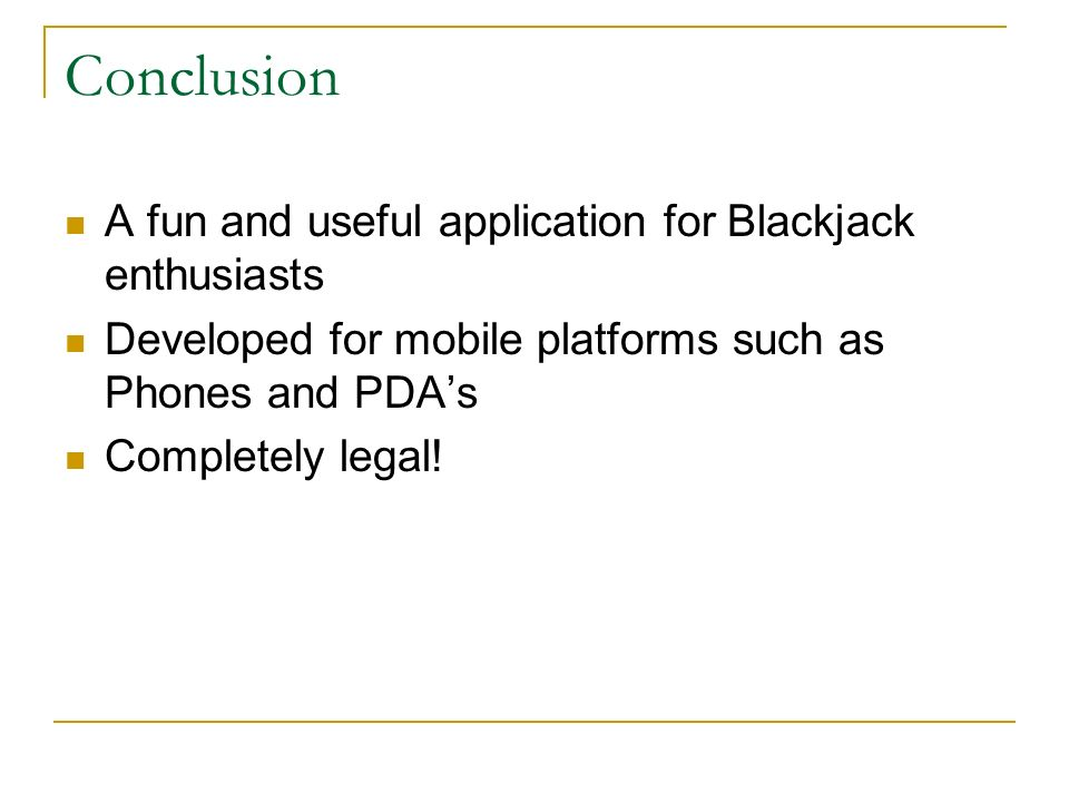 Conclusion A fun and useful application for Blackjack enthusiasts Developed for mobile platforms such as Phones and PDAs Completely legal!