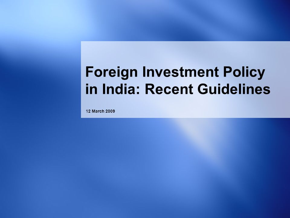 12 March 2009 Foreign Investment Policy in India: Recent Guidelines