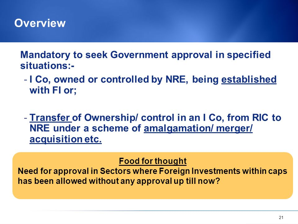21 Overview Mandatory to seek Government approval in specified situations:- -I Co, owned or controlled by NRE, being established with FI or; -Transfer of Ownership/ control in an I Co, from RIC to NRE under a scheme of amalgamation/ merger/ acquisition etc.