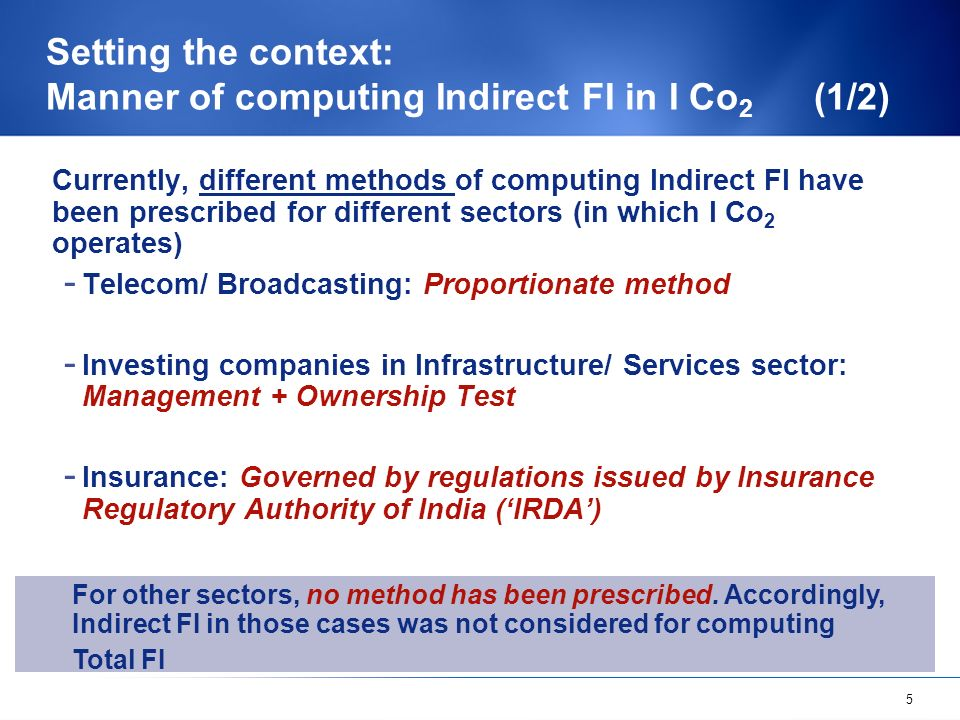 5 Setting the context: Manner of computing Indirect FI in I Co 2 (1/2) Currently, different methods of computing Indirect FI have been prescribed for different sectors (in which I Co 2 operates) - Telecom/ Broadcasting: Proportionate method - Investing companies in Infrastructure/ Services sector: Management + Ownership Test - Insurance: Governed by regulations issued by Insurance Regulatory Authority of India (IRDA) For other sectors, no method has been prescribed.