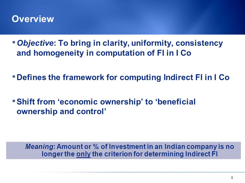 8 Overview Objective: To bring in clarity, uniformity, consistency and homogeneity in computation of FI in I Co Defines the framework for computing Indirect FI in I Co Shift from economic ownership to beneficial ownership and control Meaning: Amount or % of Investment in an Indian company is no longer the only the criterion for determining Indirect FI