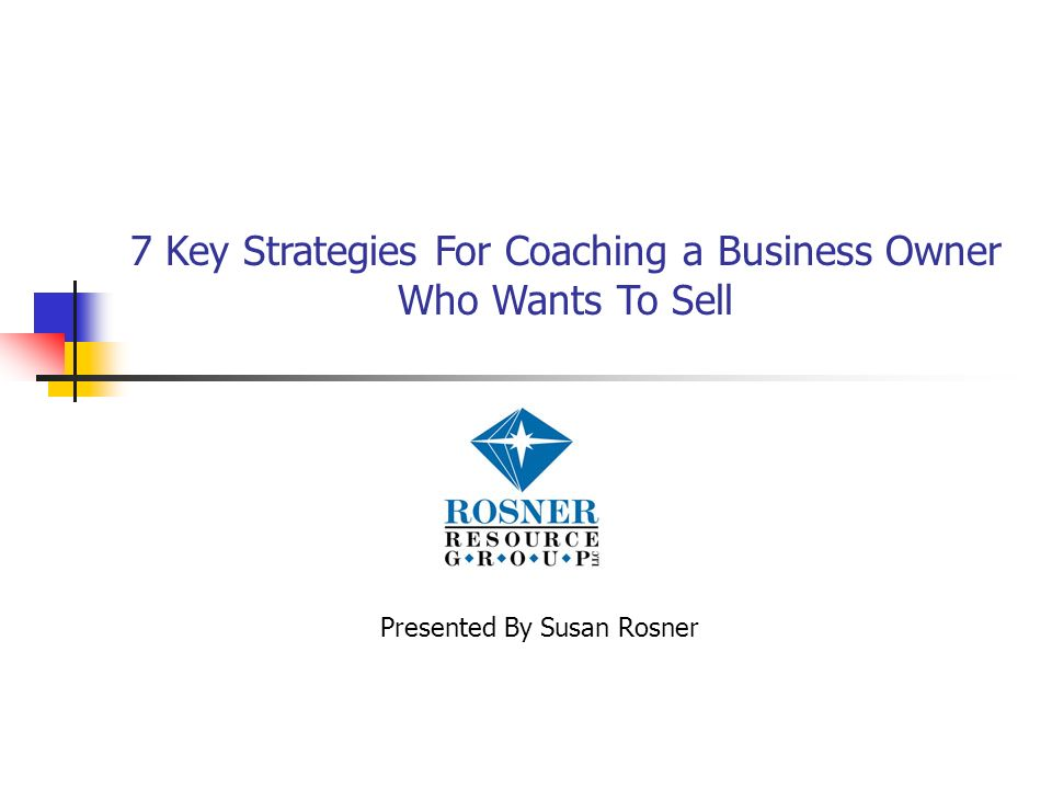 7 Key Strategies For Coaching a Business Owner Who Wants To Sell Presented By Susan Rosner