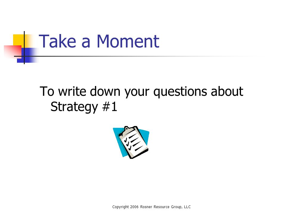 Copyright 2006 Rosner Resource Group, LLC Take a Moment To write down your questions about Strategy #1