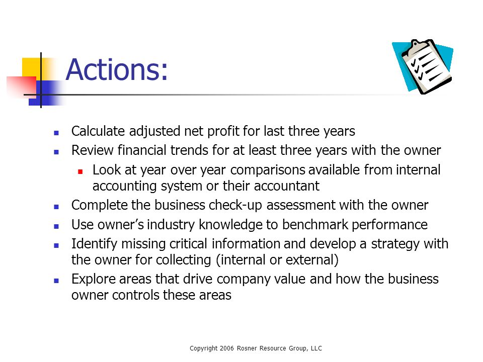 Copyright 2006 Rosner Resource Group, LLC Actions: Calculate adjusted net profit for last three years Review financial trends for at least three years with the owner Look at year over year comparisons available from internal accounting system or their accountant Complete the business check-up assessment with the owner Use owners industry knowledge to benchmark performance Identify missing critical information and develop a strategy with the owner for collecting (internal or external) Explore areas that drive company value and how the business owner controls these areas