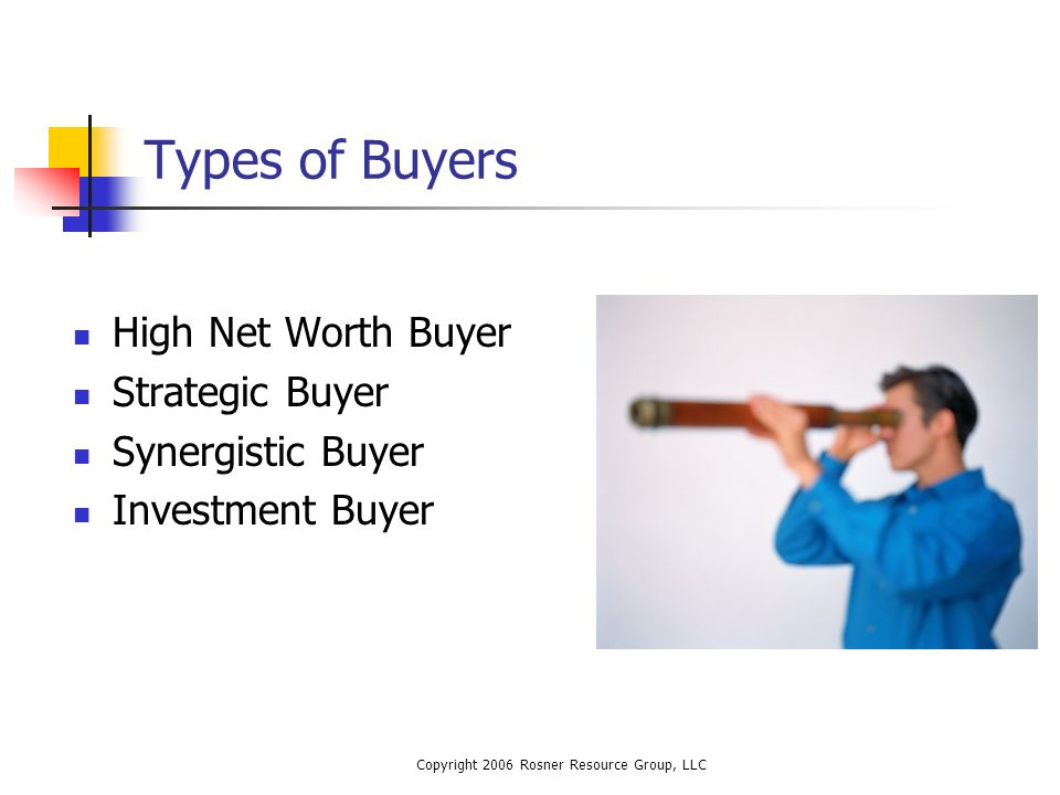 Copyright 2006 Rosner Resource Group, LLC Types of Buyers High Net Worth Buyer Strategic Buyer Synergistic Buyer Investment Buyer