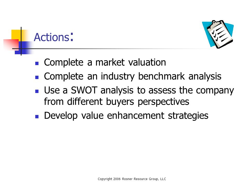 Copyright 2006 Rosner Resource Group, LLC Actions : Complete a market valuation Complete an industry benchmark analysis Use a SWOT analysis to assess the company from different buyers perspectives Develop value enhancement strategies
