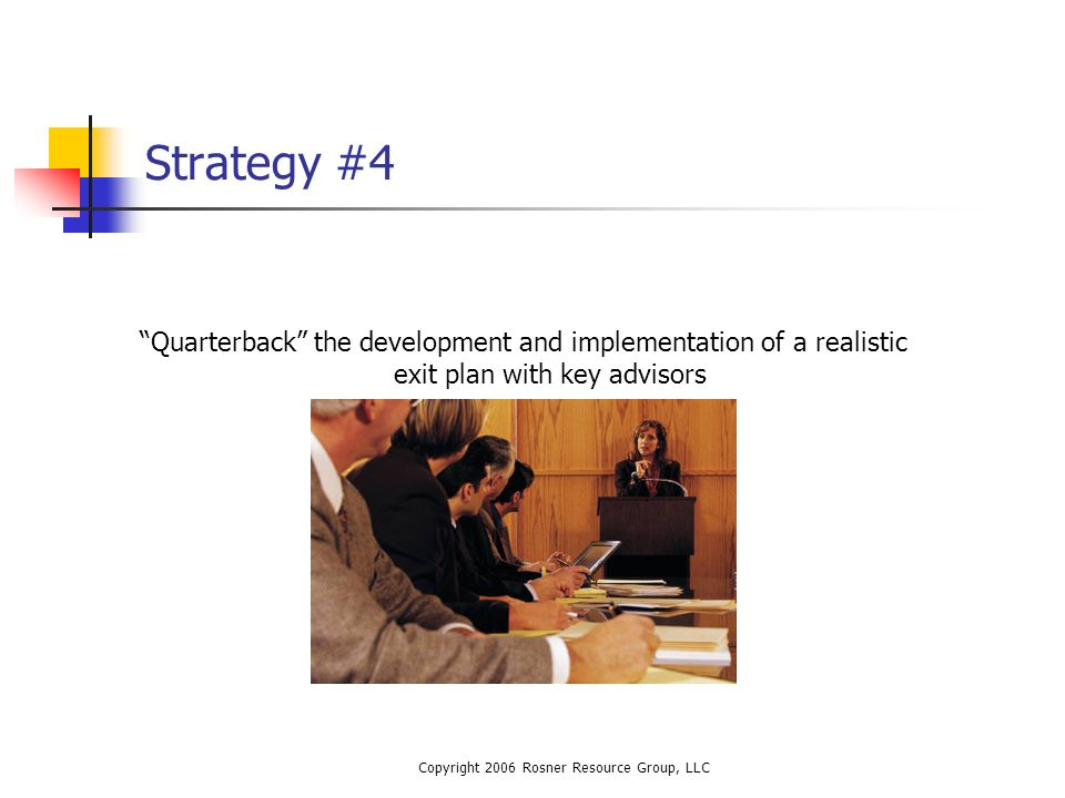 Copyright 2006 Rosner Resource Group, LLC Strategy #4 Quarterback the development and implementation of a realistic exit plan with key advisors