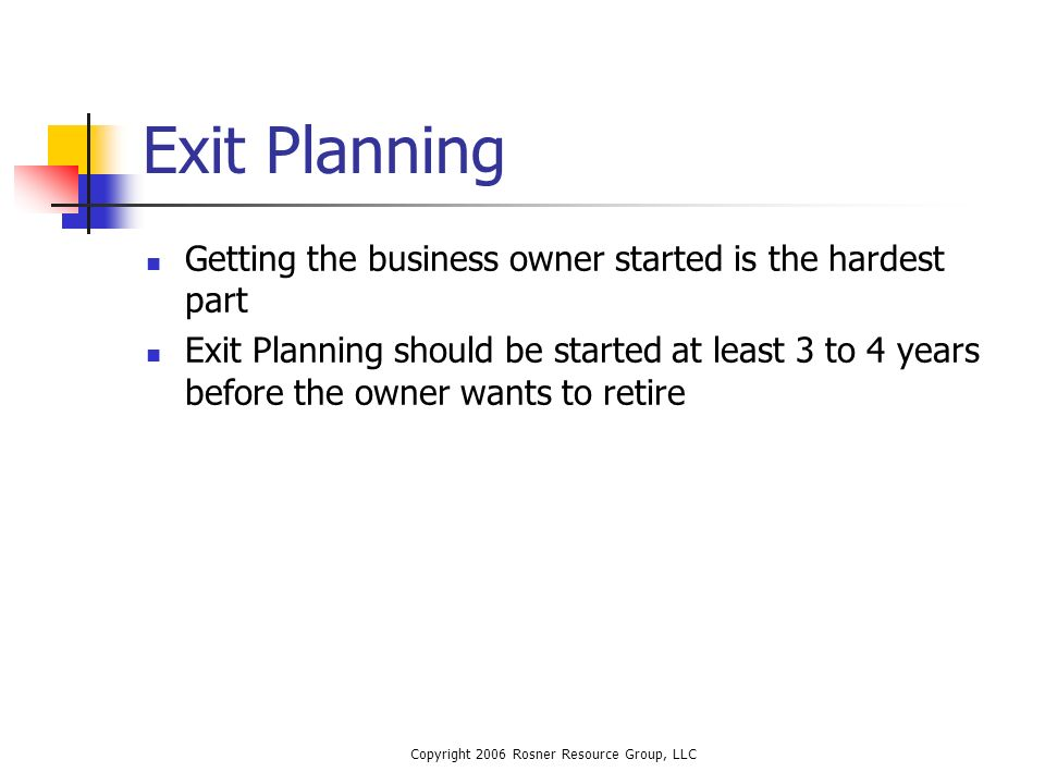 Copyright 2006 Rosner Resource Group, LLC Exit Planning Getting the business owner started is the hardest part Exit Planning should be started at least 3 to 4 years before the owner wants to retire