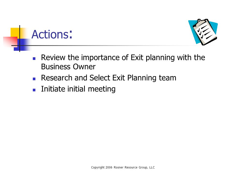 Copyright 2006 Rosner Resource Group, LLC Actions : Review the importance of Exit planning with the Business Owner Research and Select Exit Planning team Initiate initial meeting