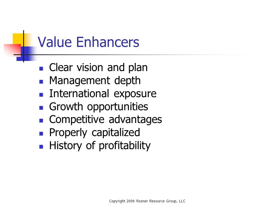 Copyright 2006 Rosner Resource Group, LLC Value Enhancers Clear vision and plan Management depth International exposure Growth opportunities Competitive advantages Properly capitalized History of profitability