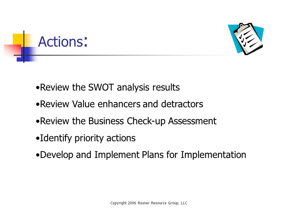 Copyright 2006 Rosner Resource Group, LLC Actions : Review the SWOT analysis results Review Value enhancers and detractors Review the Business Check-up Assessment Identify priority actions Develop and Implement Plans for Implementation
