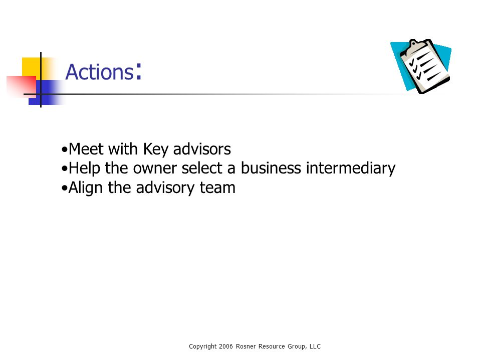 Copyright 2006 Rosner Resource Group, LLC Actions : Meet with Key advisors Help the owner select a business intermediary Align the advisory team
