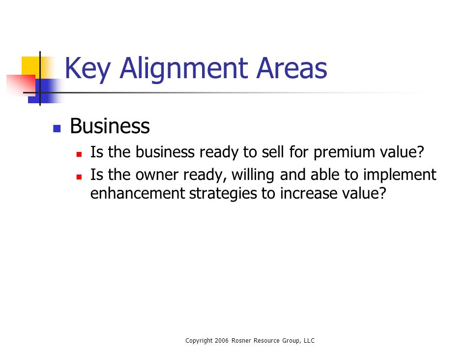 Copyright 2006 Rosner Resource Group, LLC Key Alignment Areas Business Is the business ready to sell for premium value.