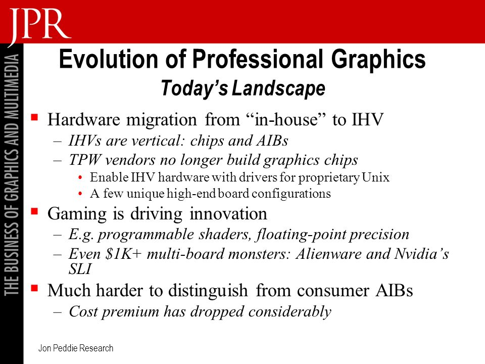 Jon Peddie Research Evolution of Professional Graphics Todays Landscape Hardware migration from in-house to IHV –IHVs are vertical: chips and AIBs –TPW vendors no longer build graphics chips Enable IHV hardware with drivers for proprietary Unix A few unique high-end board configurations Gaming is driving innovation –E.g.