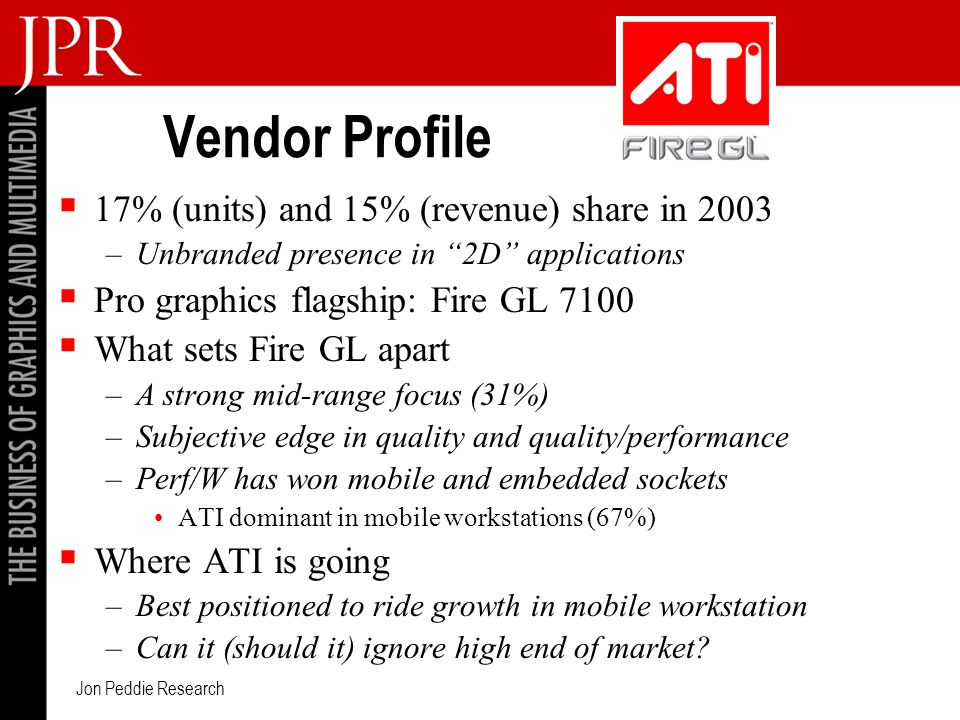 Jon Peddie Research Vendor Profile 17% (units) and 15% (revenue) share in 2003 –Unbranded presence in 2D applications Pro graphics flagship: Fire GL 7100 What sets Fire GL apart –A strong mid-range focus (31%) –Subjective edge in quality and quality/performance –Perf/W has won mobile and embedded sockets ATI dominant in mobile workstations (67%) Where ATI is going –Best positioned to ride growth in mobile workstation –Can it (should it) ignore high end of market