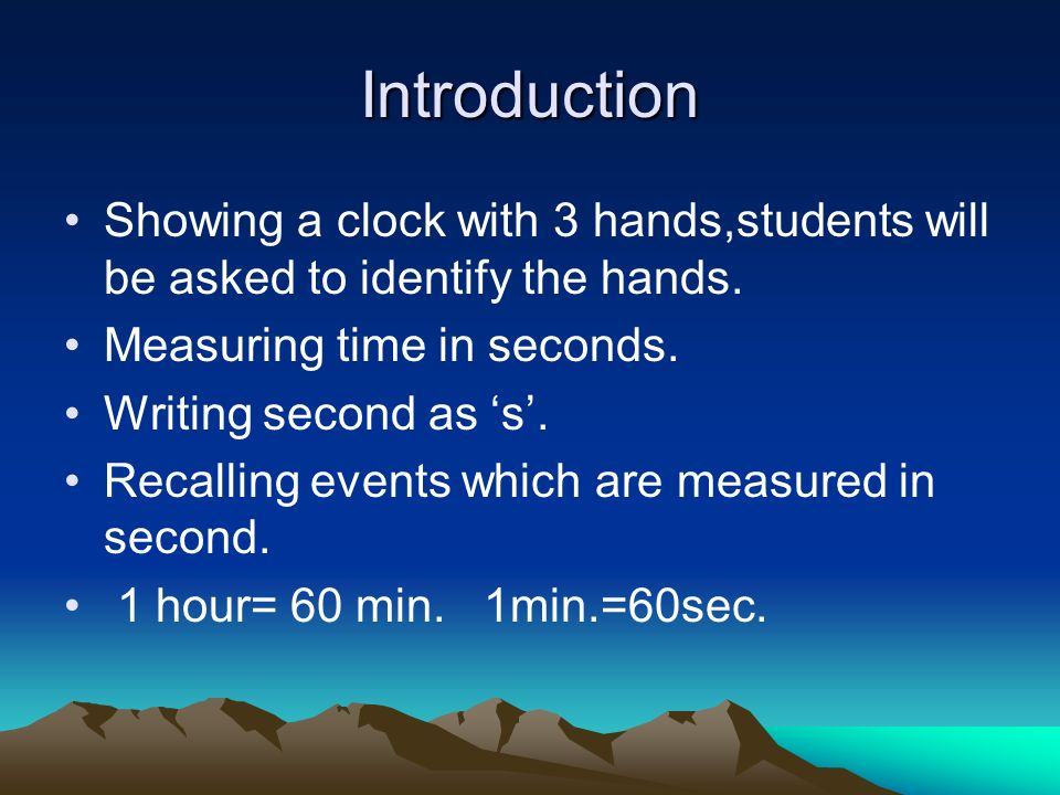 Introduction Showing a clock with 3 hands,students will be asked to identify the hands.