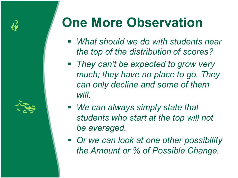 One More Observation What should we do with students near the top of the distribution of scores.