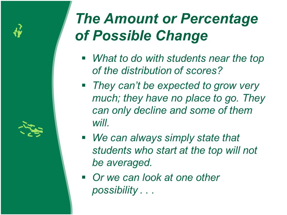 The Amount or Percentage of Possible Change What to do with students near the top of the distribution of scores.