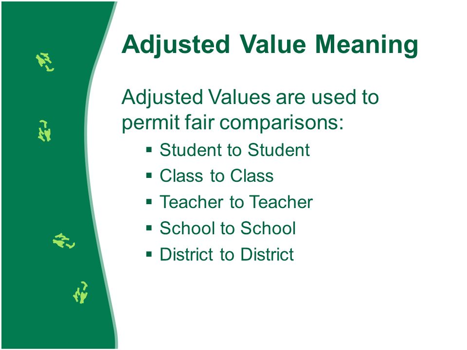 Adjusted Value Meaning Adjusted Values are used to permit fair comparisons: Student to Student Class to Class Teacher to Teacher School to School District to District