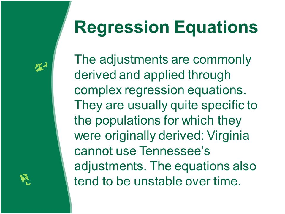 Regression Equations The adjustments are commonly derived and applied through complex regression equations.